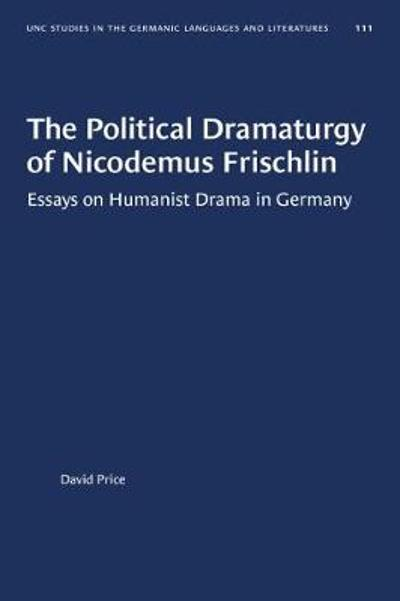 The Political Dramaturgy of Nicodemus Frischlin - David Price