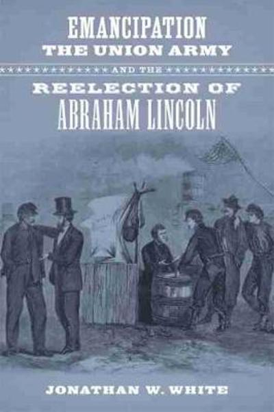 Emancipation, the Union Army, and the Reelection of Abraham Lincoln - Jonathan W. White