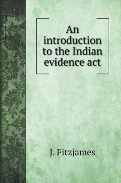 An introduction to the Indian evidence act - J Fitzjames