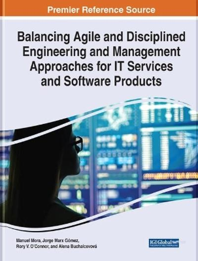 Balancing Agile and Disciplined Engineering and Management Approaches for IT Services and Software Products - Manuel Mora