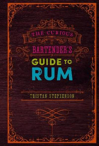 The Curious Bartender's Guide to Rum - Tristan Stephenson