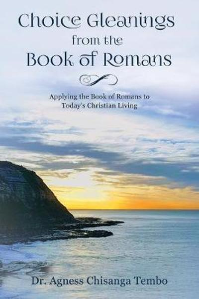 Choice Gleanings from the Book of Romans - Dr. Agness Chisanga Tembo