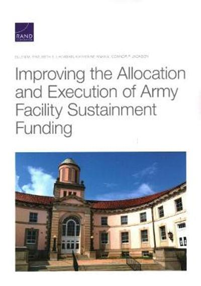 Improving the Allocation and Execution of Army Facility Sustainment Funding - Ellen M Pint