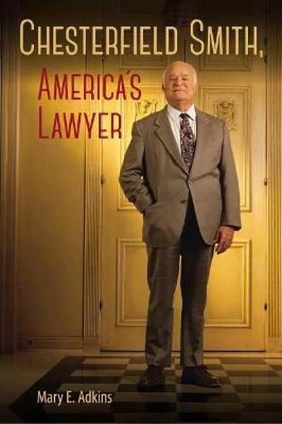 Chesterfield Smith, America's Lawyer - Mary E. Adkins