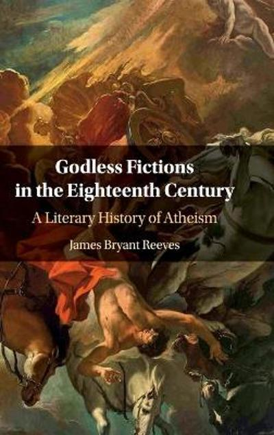 Godless Fictions in the Eighteenth Century - James Bryant Reeves