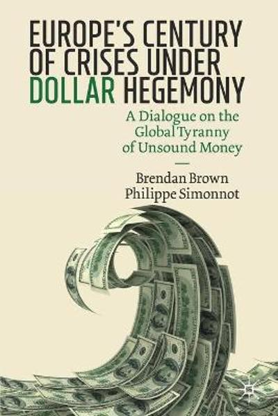 Europe's Century of Crises Under Dollar Hegemony - Brendan Brown