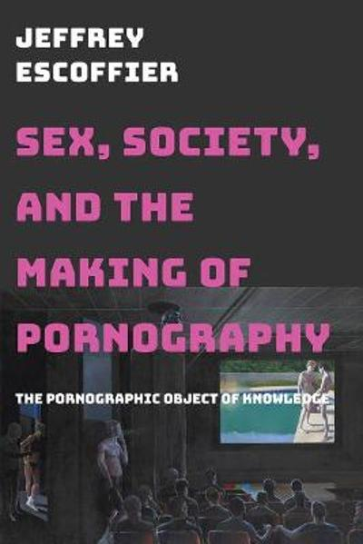 Sex, Society, and the Making of Pornography - Jeffrey Escoffier