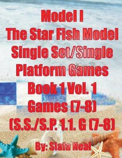 Model I - The Star Fish Model- Single Set/Single Platform Games, Book 1 Vol. 1 Games(7-8), (S.S./S.P. 1.1. G(7-8) - Siafa B Neal