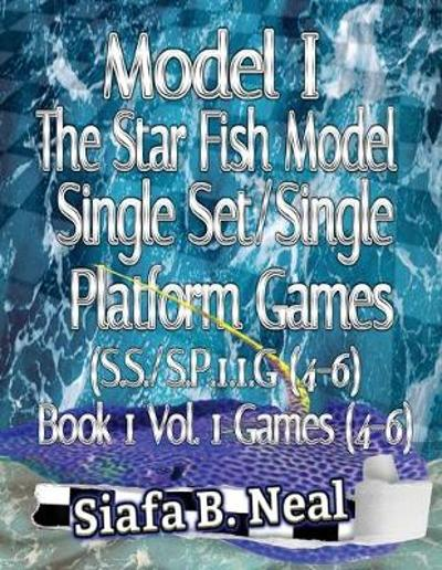 Model I - The Star Fish Model - Single Set/Single Platform Games (S.S./S.P. 1.1 G( 4-6), Book 1 Vol. 1 Games(4-6) - Siafa B Neal