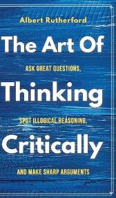 The Art of Thinking Critically - Albert Rutherford