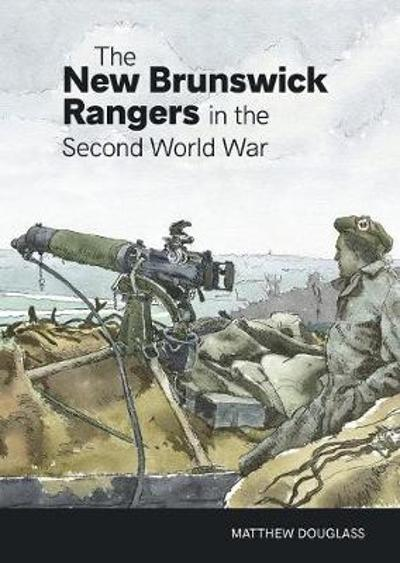 The New Brunswick Rangers in the Second World War - Matthew Douglass