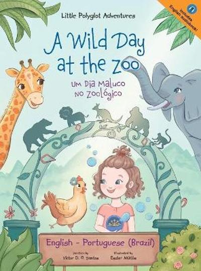 A Wild Day at the Zoo / Um Dia Maluco No Zoologico - Bilingual English and Portuguese (Brazil) Edition - Victor Dias de Oliveira Santos