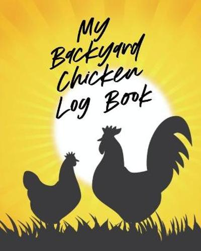 My Backyard Chicken Log Book - Patricia Larson