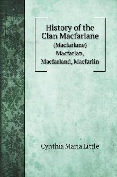 History of the Clan Macfarlane - Cynthia Maria Little