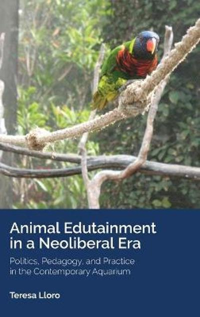 Animal Edutainment in a Neoliberal Era - Teresa Lloro