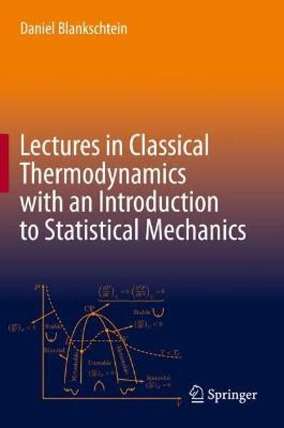 Lectures in Classical Thermodynamics with an Introduction to Statistical Mechanics - Daniel Blankschtein