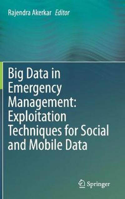 Big Data in Emergency Management: Exploitation Techniques for Social and Mobile Data - Rajendra Akerkar