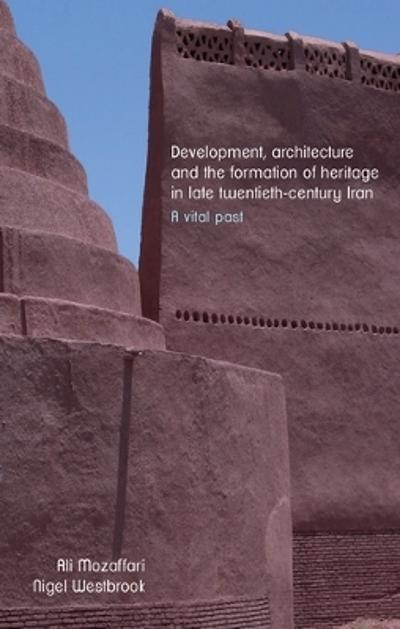 Development, Architecture, and the Formation of Heritage in Late Twentieth-Century Iran - Ali Mozaffari
