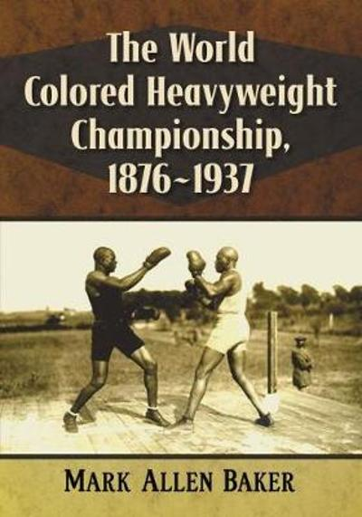 The World Colored Heavyweight Championship, 1876-1937 - Mark Allen Baker