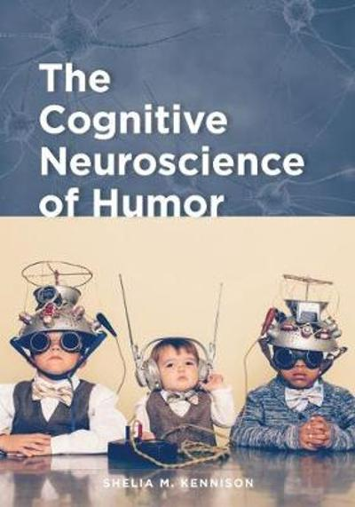 The Cognitive Neuroscience of Humor - Shelia M. Kennison
