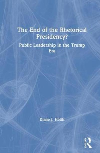 The End of the Rhetorical Presidency? - Diane J. Heith