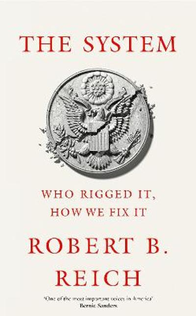 The System: Who Rigged It, How We Fix It - Robert B. Reich