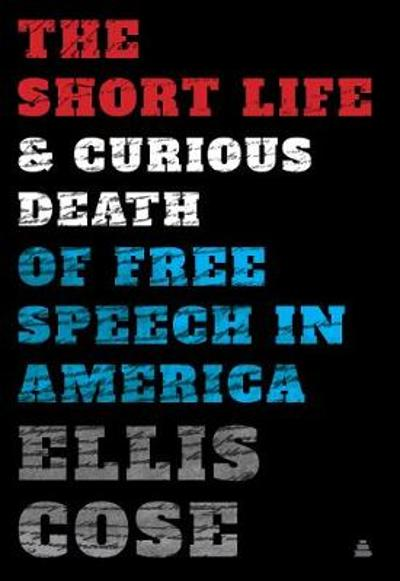 The Short Life and Curious Death of Free Speech in America - Ellis Cose