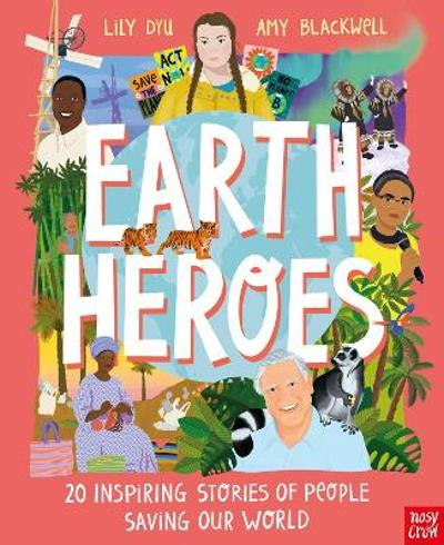 Earth Heroes: Twenty Inspiring Stories of People Saving Our World - Lily Dyu