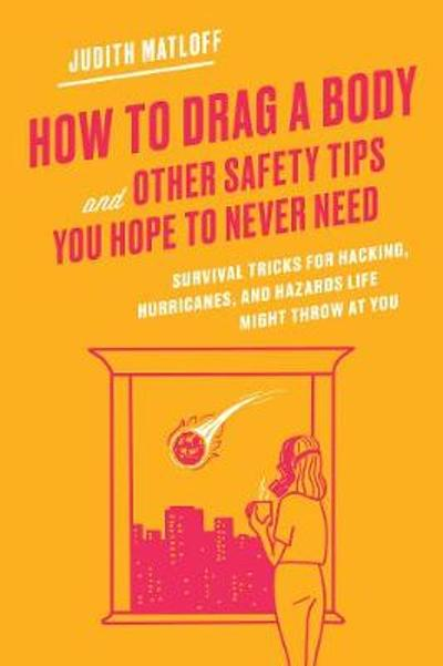 How to Drag a Body and Other Safety Tips You Hope to Never Need - Judith Matloff