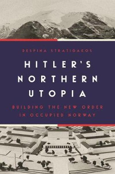 Hitler's Northern Utopia - Despina Stratigakos