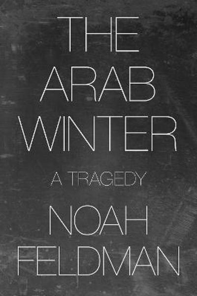 The Arab Winter - Noah Feldman