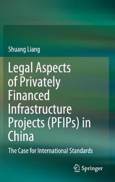 Legal Aspects of Privately Financed Infrastructure Projects (PFIPs) in China - Shuang Liang