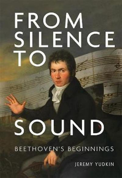 From Silence to Sound: Beethoven`s Beginnings - Jeremy Yudkin