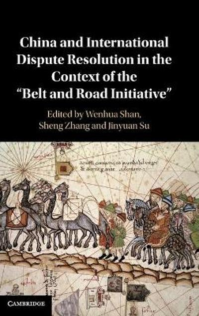 China and International Dispute Resolution in the Context of the 'Belt and Road Initiative' - Wenhua Shan