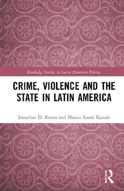 Crime, Violence and the State in Latin America - Jonathan D. Rosen