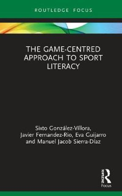 The Game-Centred Approach to Sport Literacy - Sixto Gonzalez-Villora