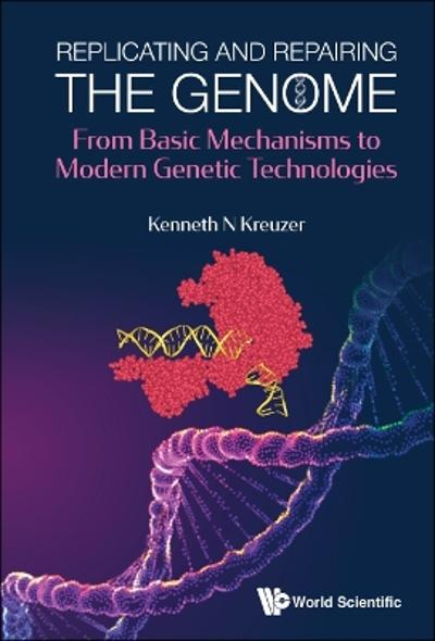 Replicating And Repairing The Genome: From Basic Mechanisms To Modern Genetic Technologies - Kenneth N Kreuzer