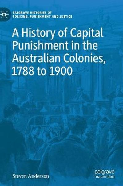 A History of Capital Punishment in the Australian Colonies, 1788 to 1900 - Steven Anderson