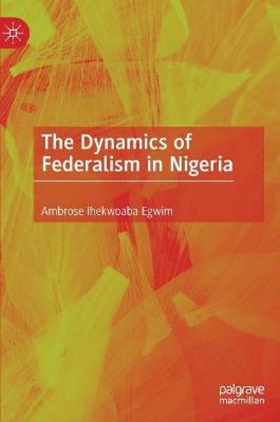 The Dynamics of Federalism in Nigeria - Ambrose Ihekwoaba Egwim
