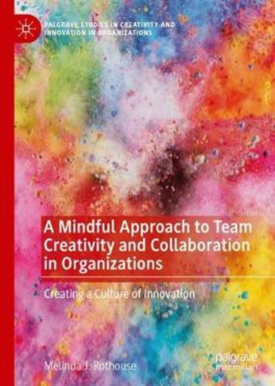 A Mindful Approach to Team Creativity and Collaboration in Organizations - Melinda J. Rothouse