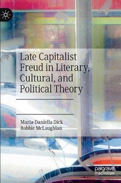Late Capitalist Freud in Literary, Cultural, and Political Theory - Maria-Daniella Dick