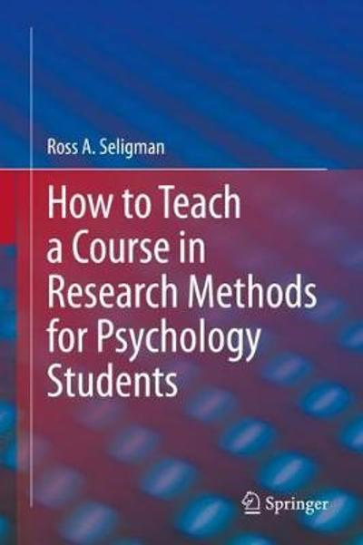 How to Teach a Course in Research Methods for Psychology Students - Ross A. Seligman