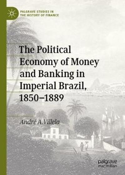 The Political Economy of Money and Banking in Imperial Brazil, 1850-1889 - Andre A. Villela