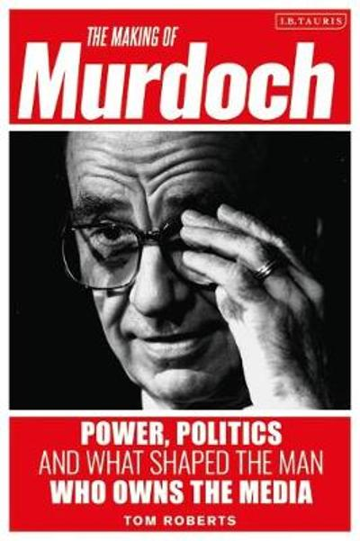 The Making of Murdoch: Power, Politics and What Shaped the Man Who Owns the Media - Tom Roberts