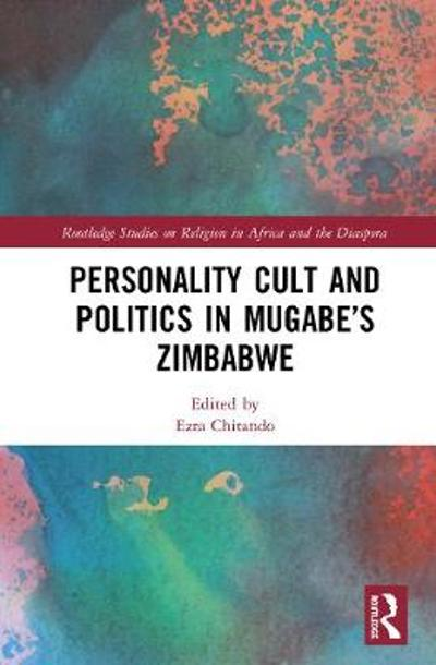 Personality Cult and Politics in Mugabe's Zimbabwe - Ezra Chitando