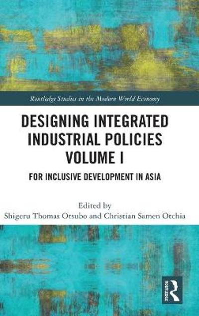 Designing Integrated Industrial Policies Volume I - Shigeru Thomas Otsubo