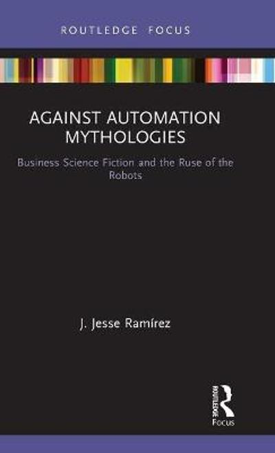 Against Automation Mythologies - J. Jesse Ramirez