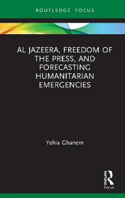 Al Jazeera, Freedom of the Press, and Forecasting Humanitarian Emergencies - Yehia Ghanem