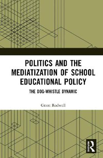 Politics and the Mediatization of School Educational Policy - Grant Rodwell