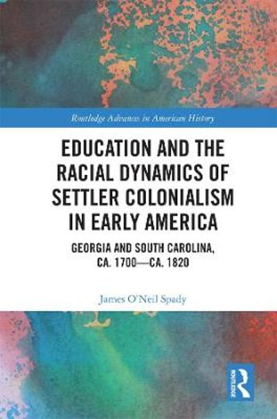 Education and the Racial Dynamics of Settler Colonialism in Early America - James O'Neil Spady